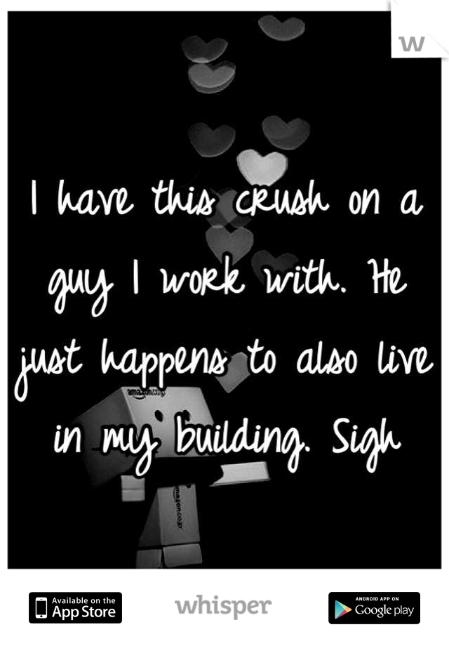 I have this crush on a guy I work with. He just happens to also live in my building. Sigh