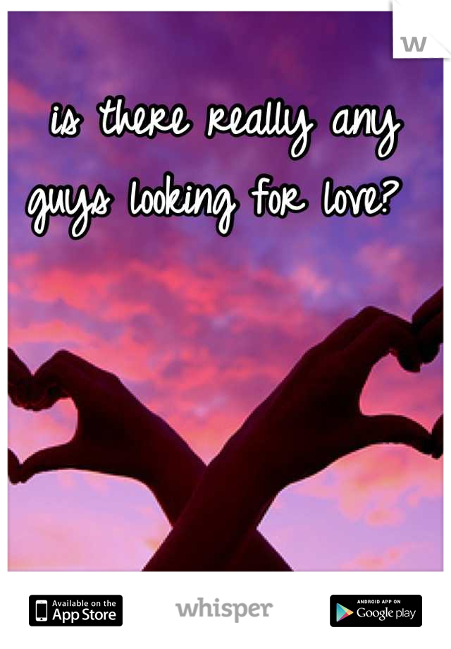 is there really any guys looking for love?