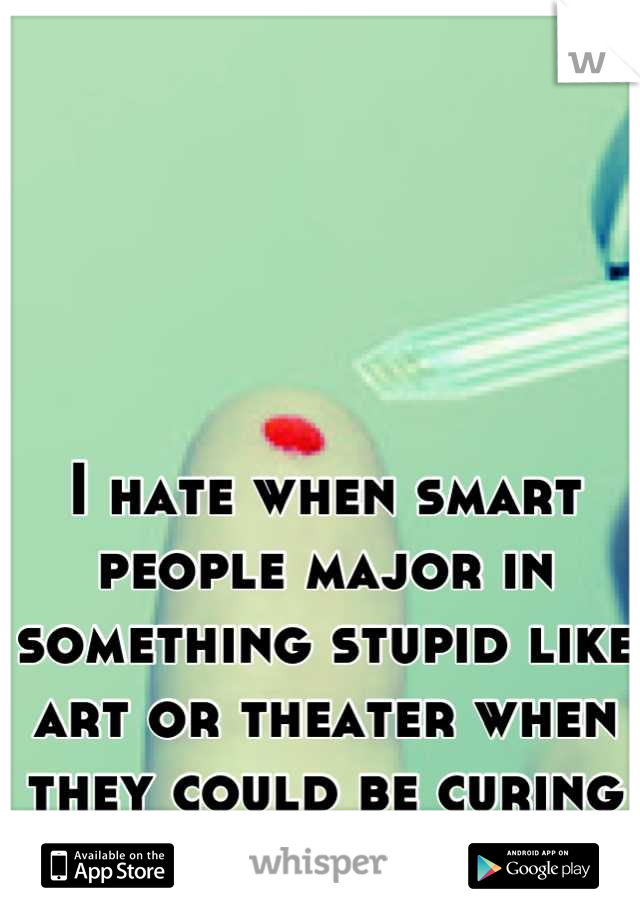 I hate when smart people major in something stupid like art or theater when they could be curing my Type 1 Diabetes!!!