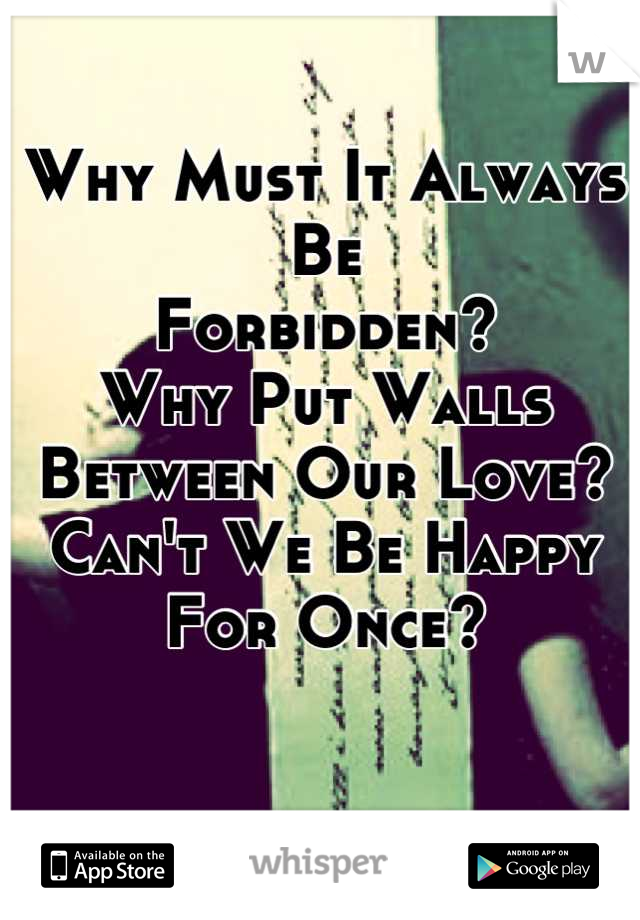 Why Must It Always Be Forbidden? Why Put Walls Between Our Love? Can't We Be Happy For Once?