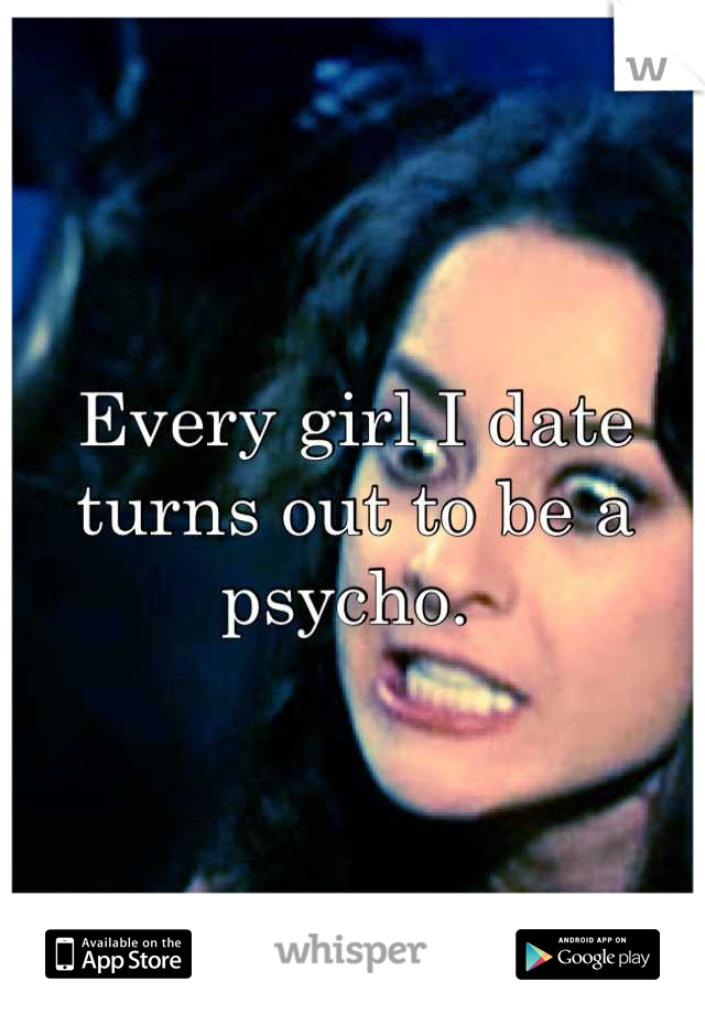 Every girl I date turns out to be a psycho.