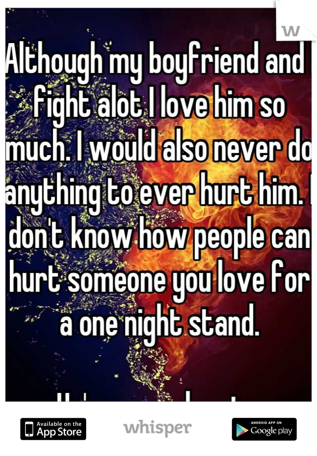 Although my boyfriend and I fight alot I love him so much. I would also never do anything to ever hurt him. I don't know how people can hurt someone you love for a one night stand.   He's my soul mate.