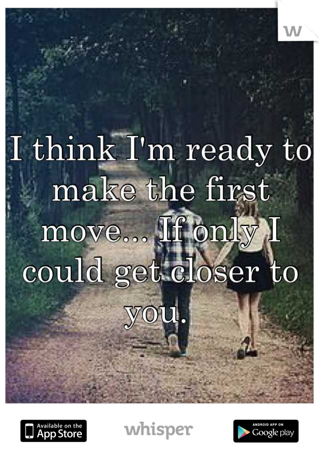 I think I'm ready to make the first move... If only I could get closer to you.