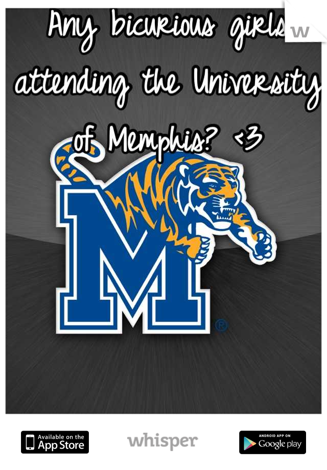 Any bicurious girls attending the University of Memphis? <3