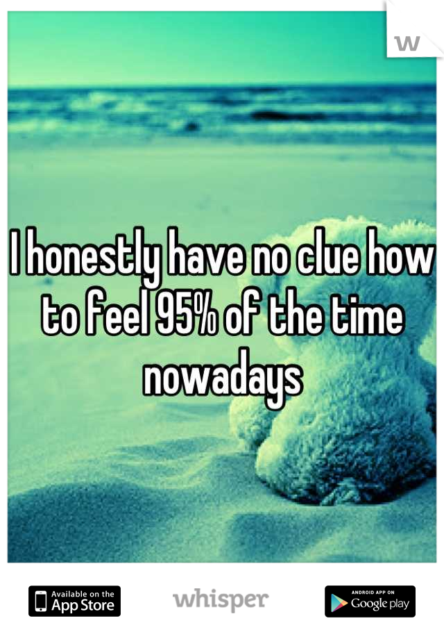 I honestly have no clue how to feel 95% of the time nowadays