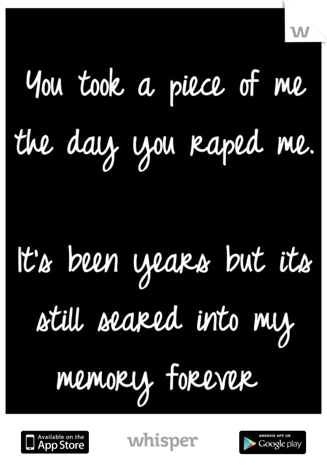 You took a piece of me the day you raped me.   It's been years but its still seared into my memory forever