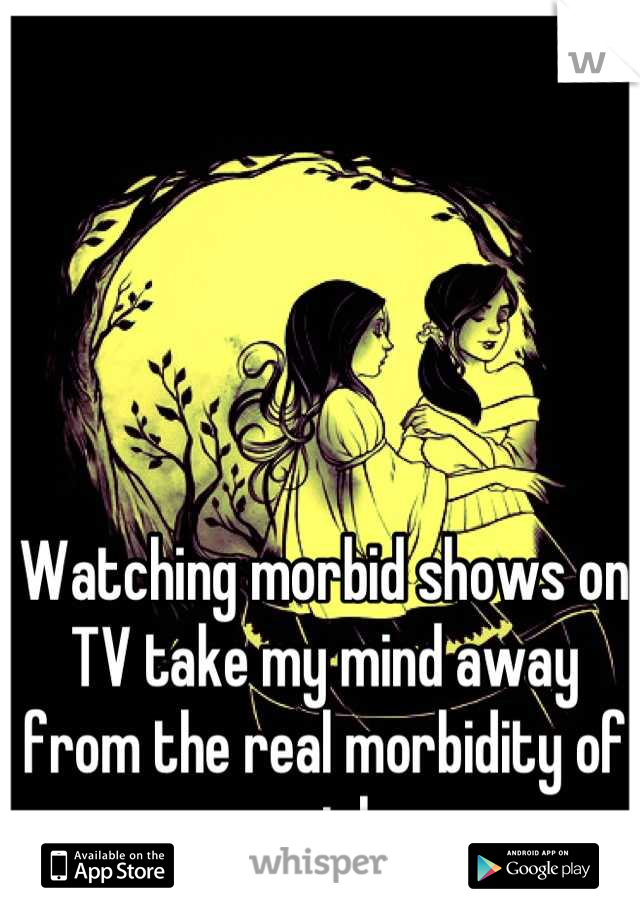 Watching morbid shows on TV take my mind away from the real morbidity of my job.