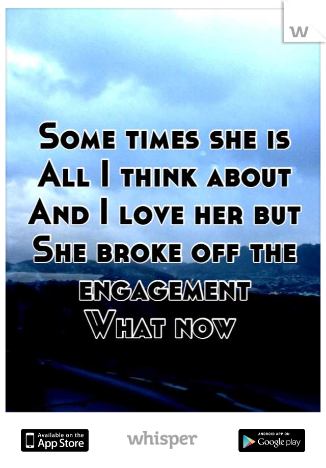 Some times she is  All I think about  And I love her but She broke off the engagement  What now