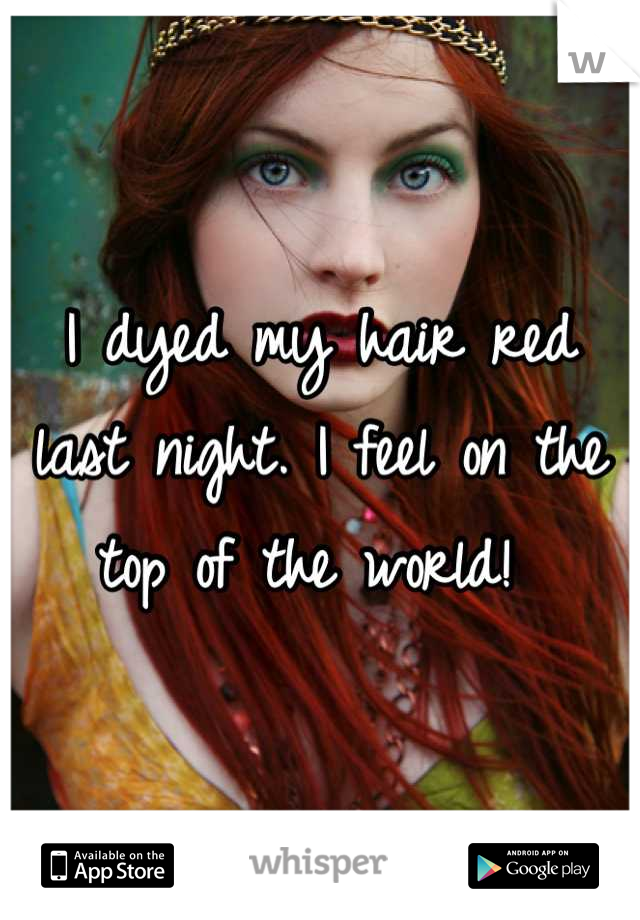 I dyed my hair red last night. I feel on the top of the world!