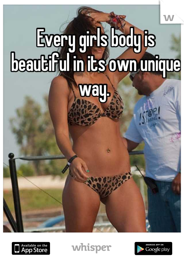 Every girls body is beautiful in its own unique way.