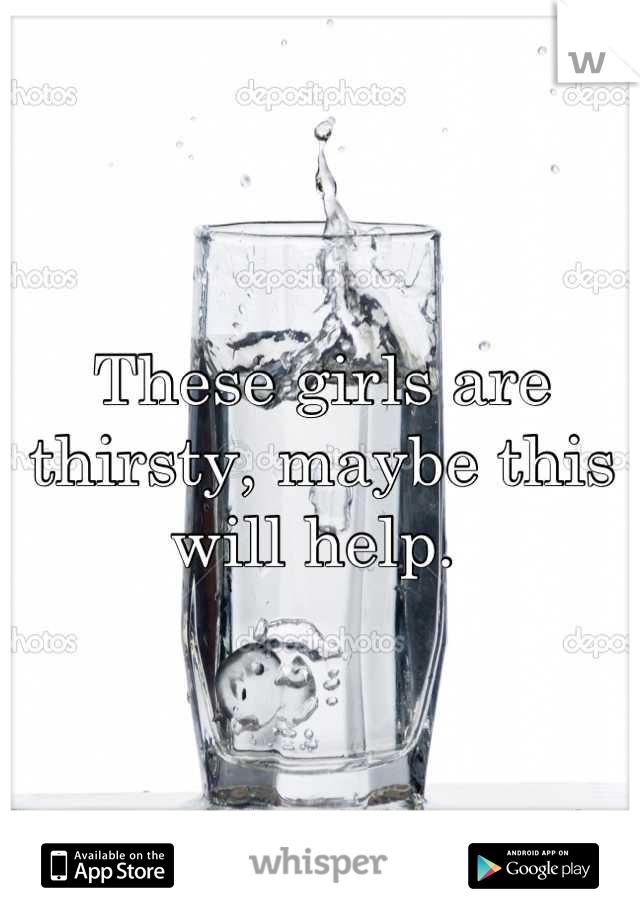These girls are thirsty, maybe this will help.