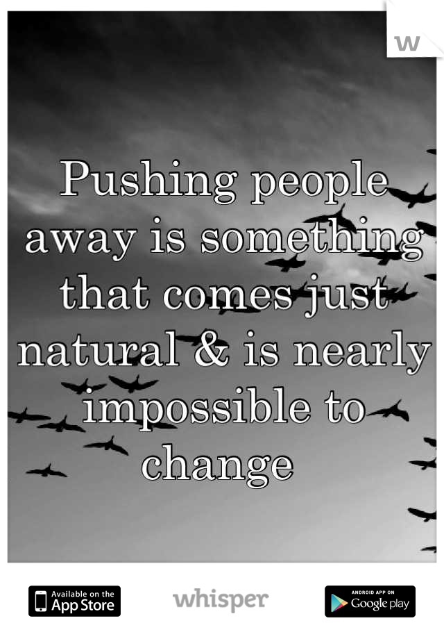 Pushing people away is something that comes just natural & is nearly impossible to change