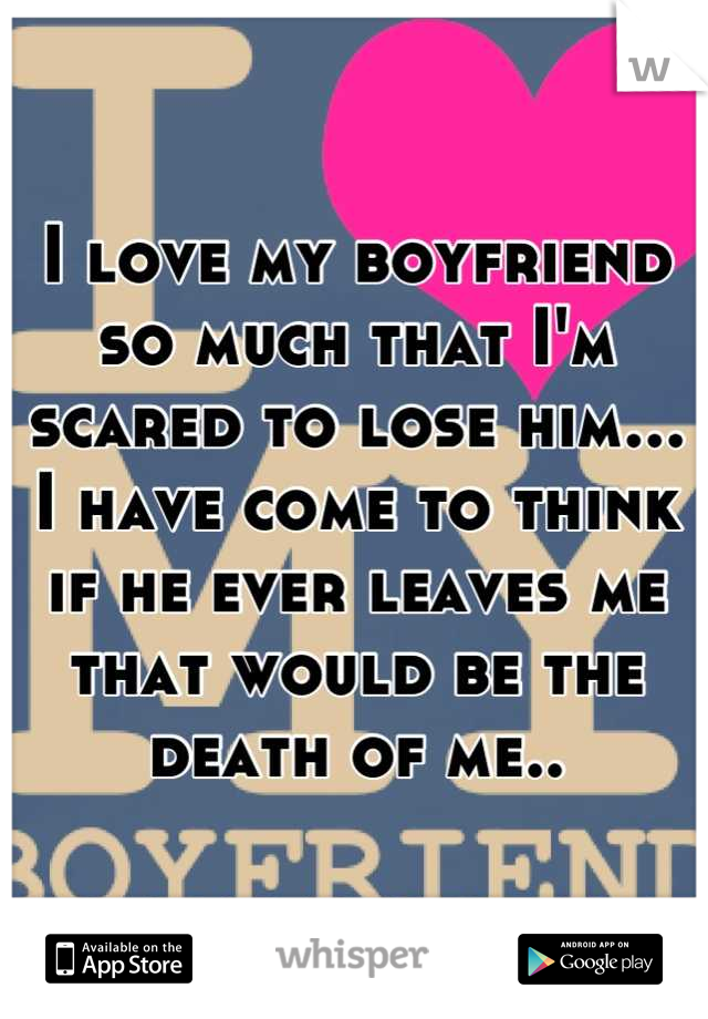 I love my boyfriend so much that I'm scared to lose him... I have come to think if he ever leaves me that would be the death of me..