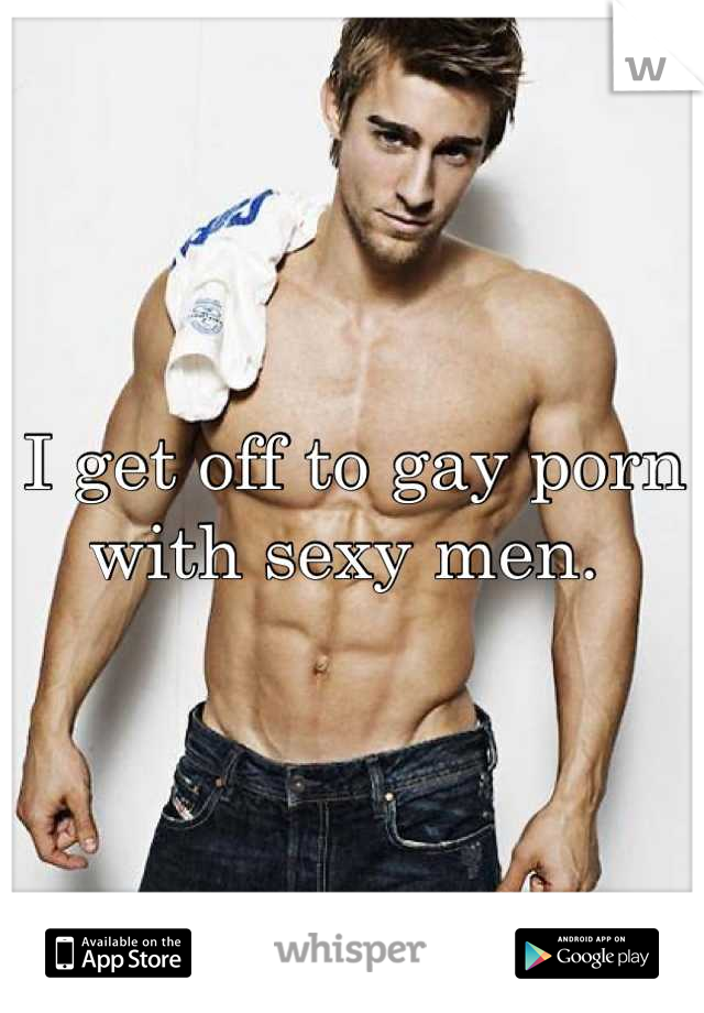 I get off to gay porn with sexy men.