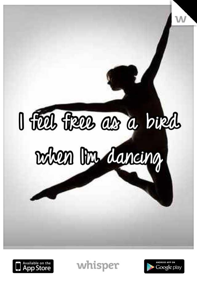 I feel free as a bird when I'm dancing