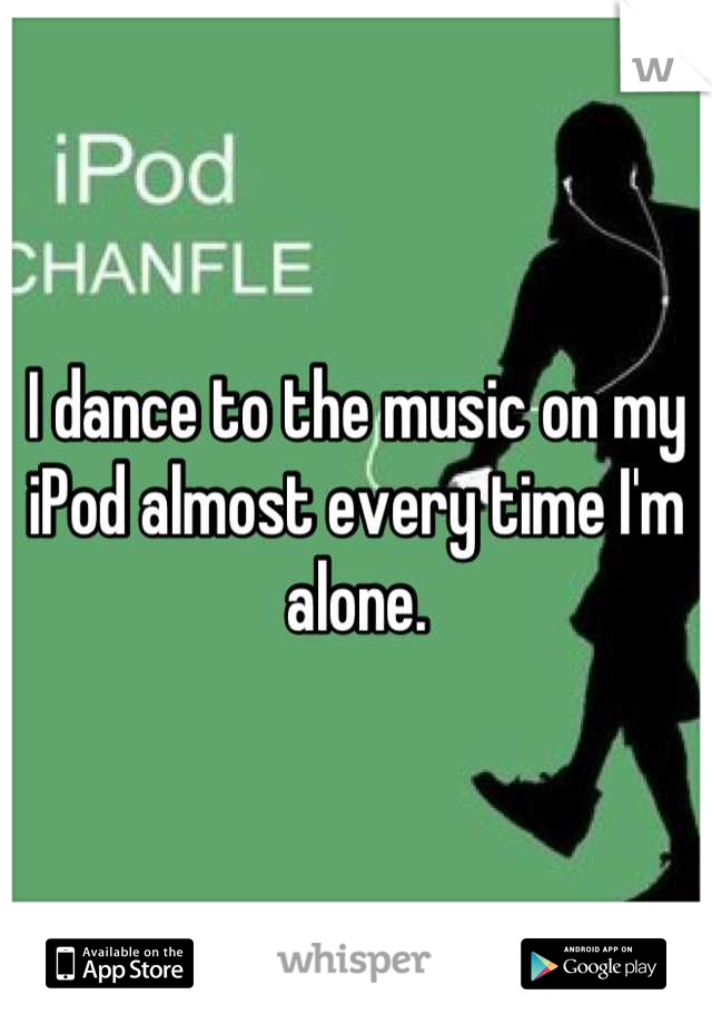 I dance to the music on my iPod almost every time I'm alone.