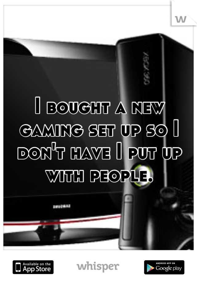I bought a new gaming set up so I don't have I put up with people.
