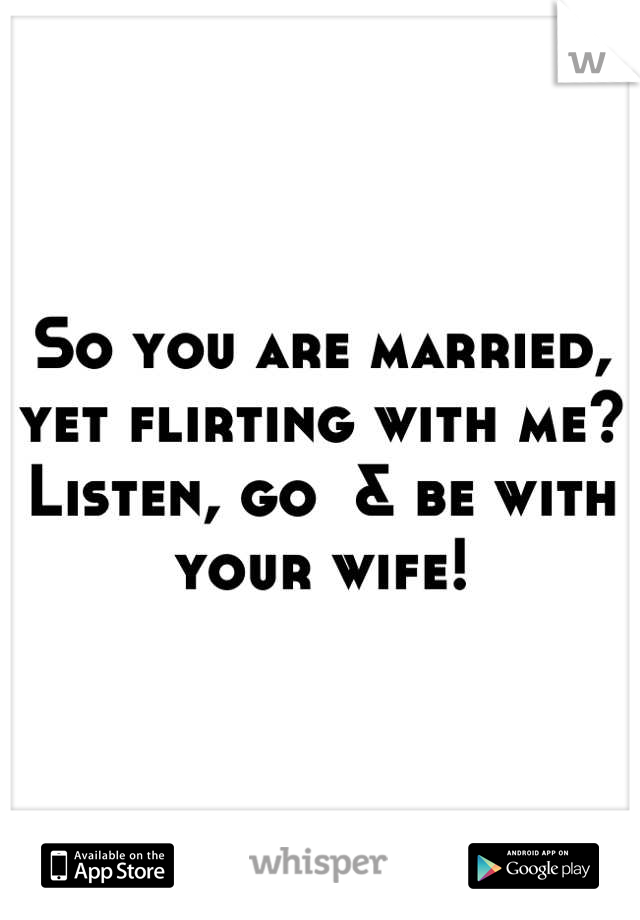 So you are married, yet flirting with me? Listen, go  & be with your wife!