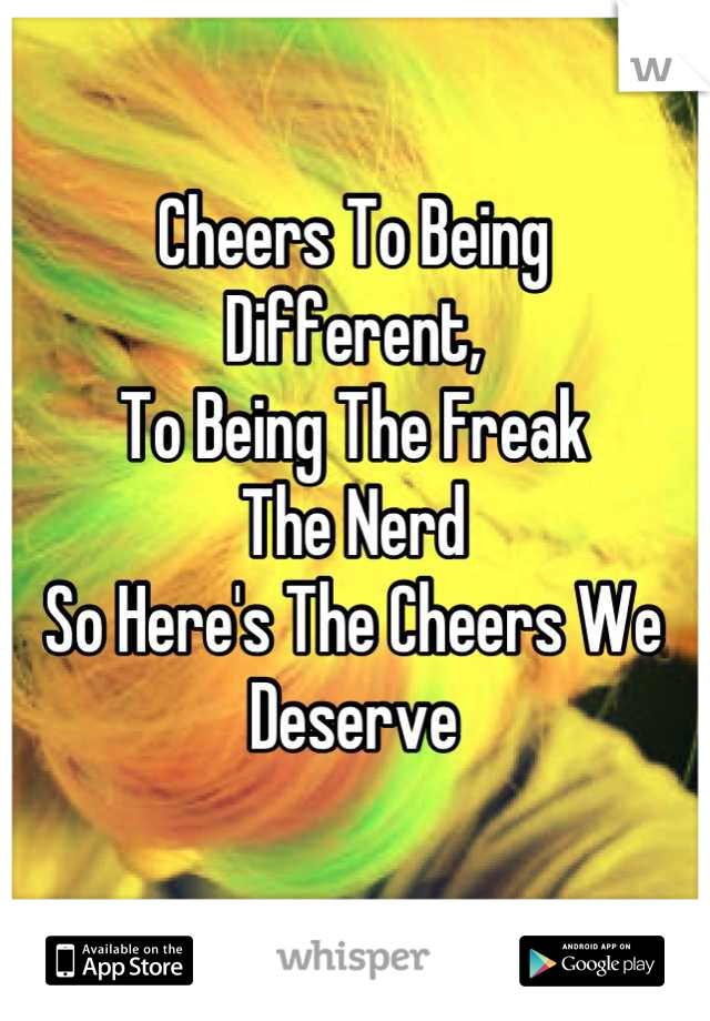 Cheers To Being Different, To Being The Freak The Nerd So Here's The Cheers We Deserve