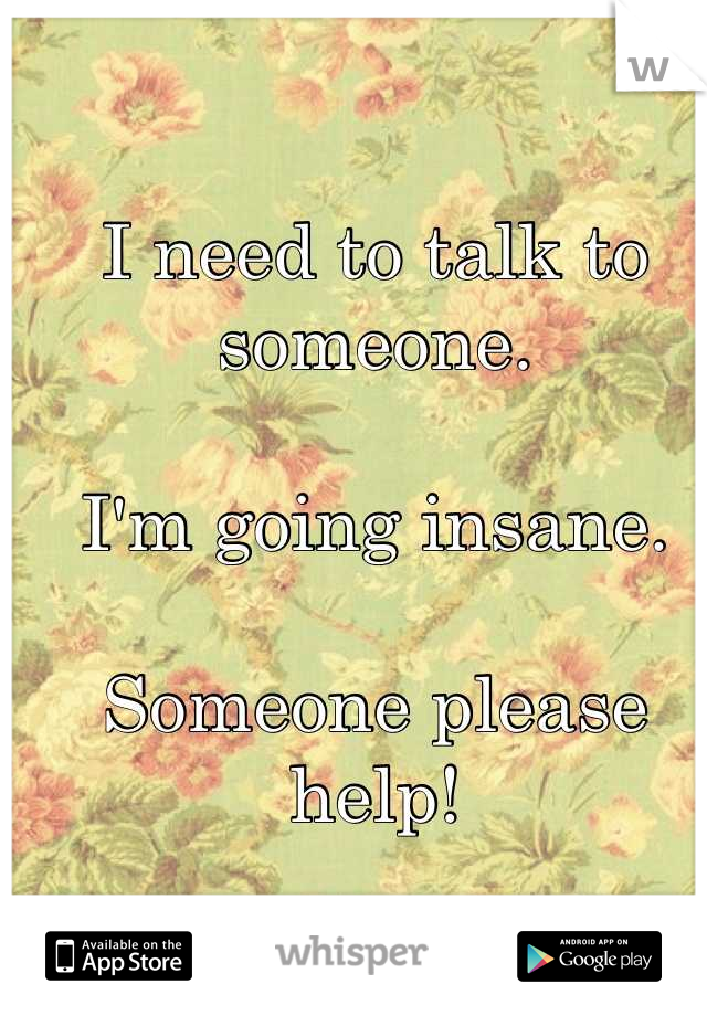 I need to talk to someone.  I'm going insane.  Someone please help!