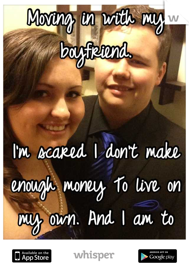 Moving in with my boyfriend.    I'm scared I don't make enough money To live on my own. And I am to proud to atk for help.