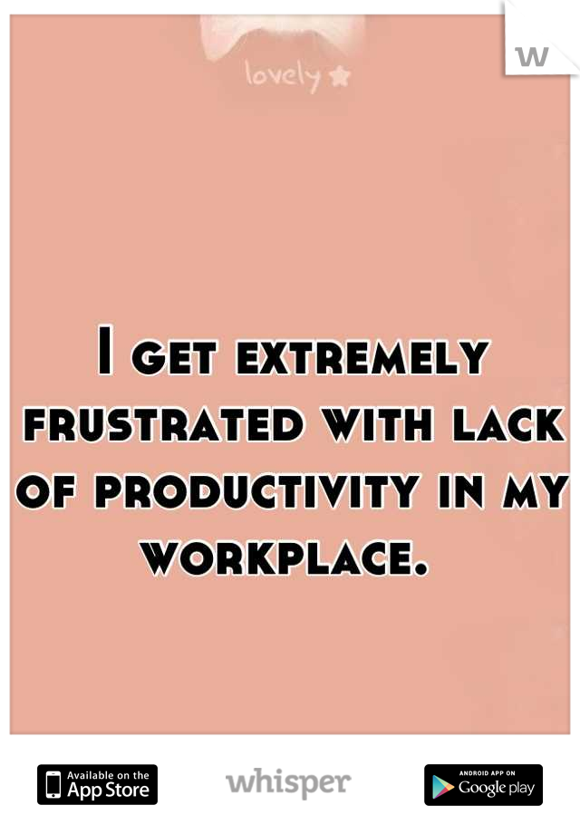 I get extremely frustrated with lack of productivity in my workplace.