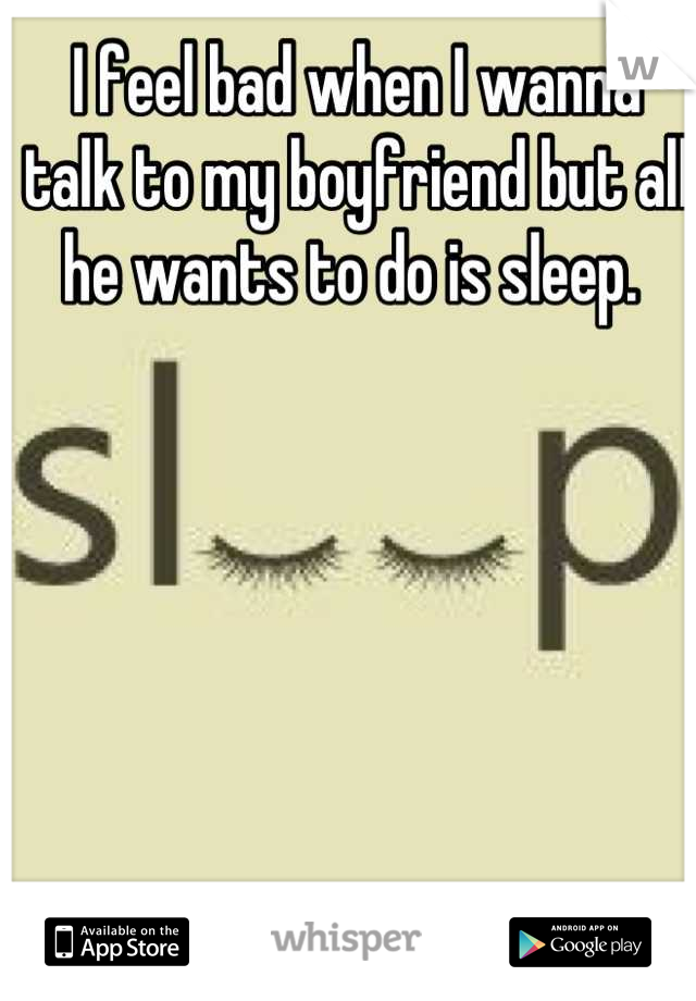 I feel bad when I wanna talk to my boyfriend but all he wants to do is sleep.