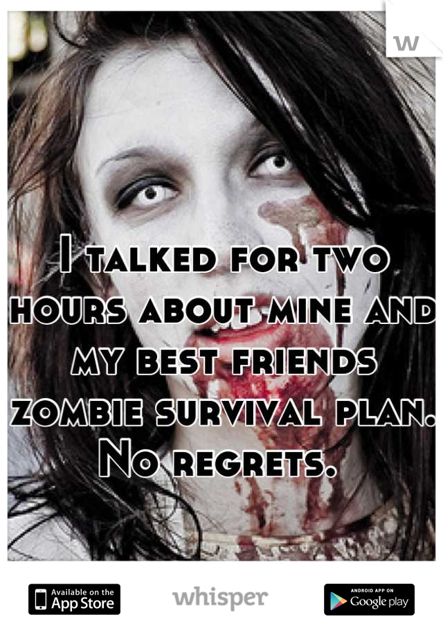 I talked for two hours about mine and my best friends zombie survival plan.  No regrets.