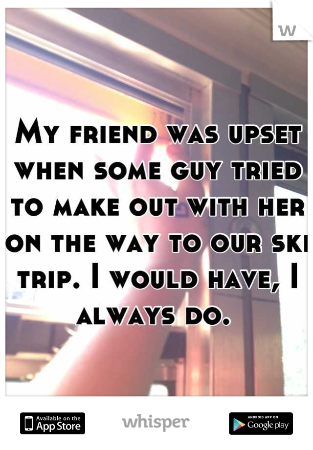 My friend was upset when some guy tried to make out with her on the way to our ski trip. I would have, I always do.