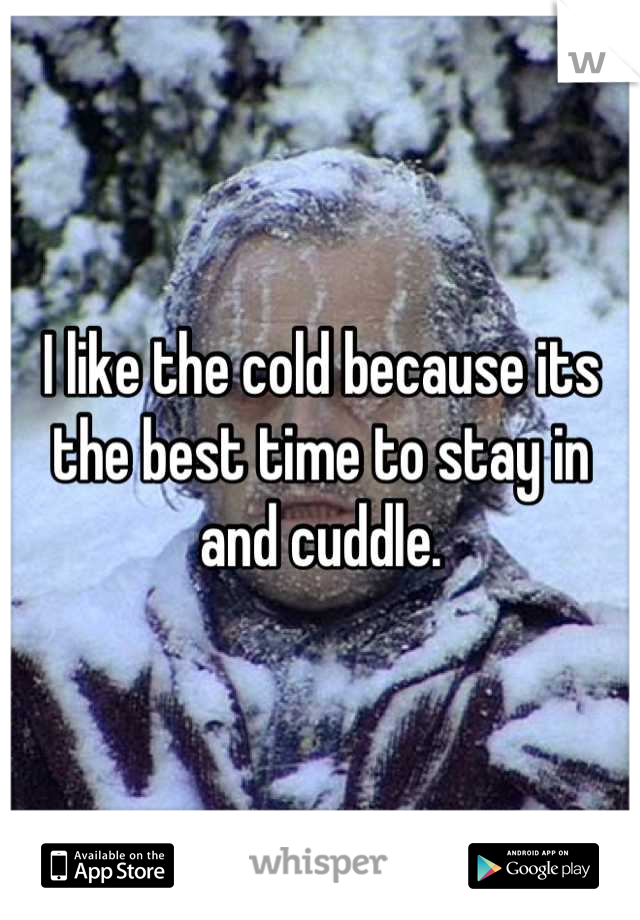 I like the cold because its the best time to stay in and cuddle.