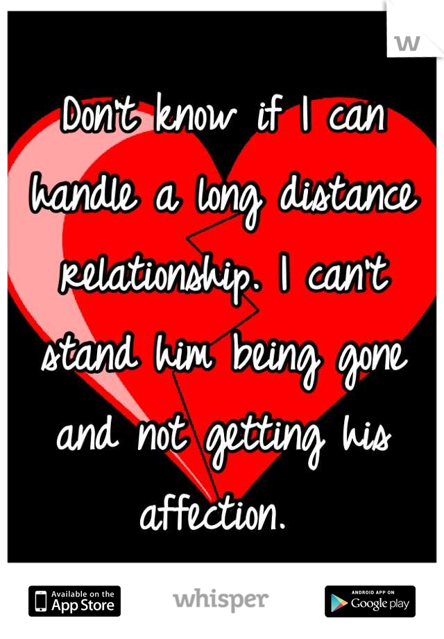 Don't know if I can handle a long distance relationship. I can't stand him being gone and not getting his affection.