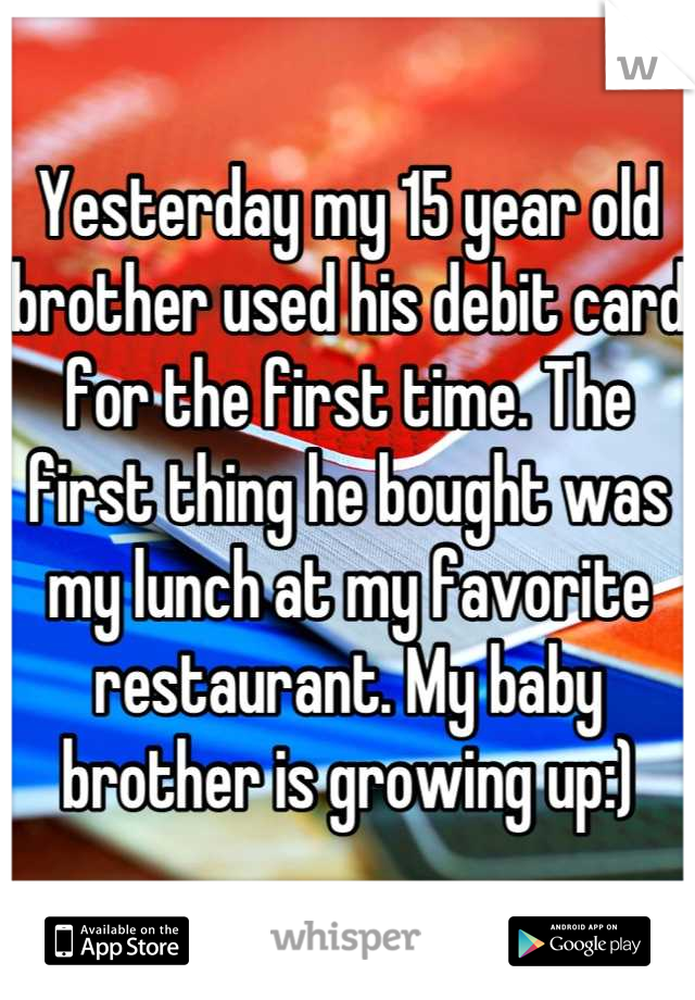 Yesterday my 15 year old brother used his debit card for the first time. The first thing he bought was my lunch at my favorite restaurant. My baby brother is growing up:)