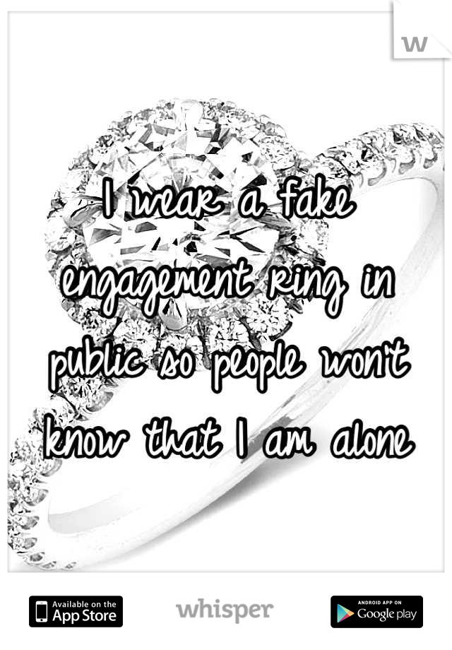I wear a fake engagement ring in public so people won't know that I am alone