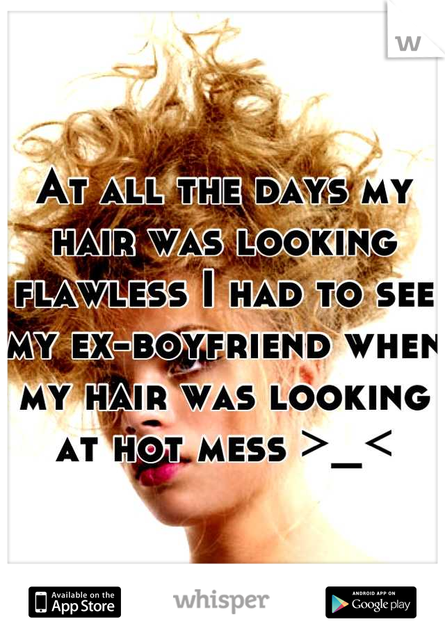 At all the days my hair was looking flawless I had to see my ex-boyfriend when my hair was looking at hot mess >_<