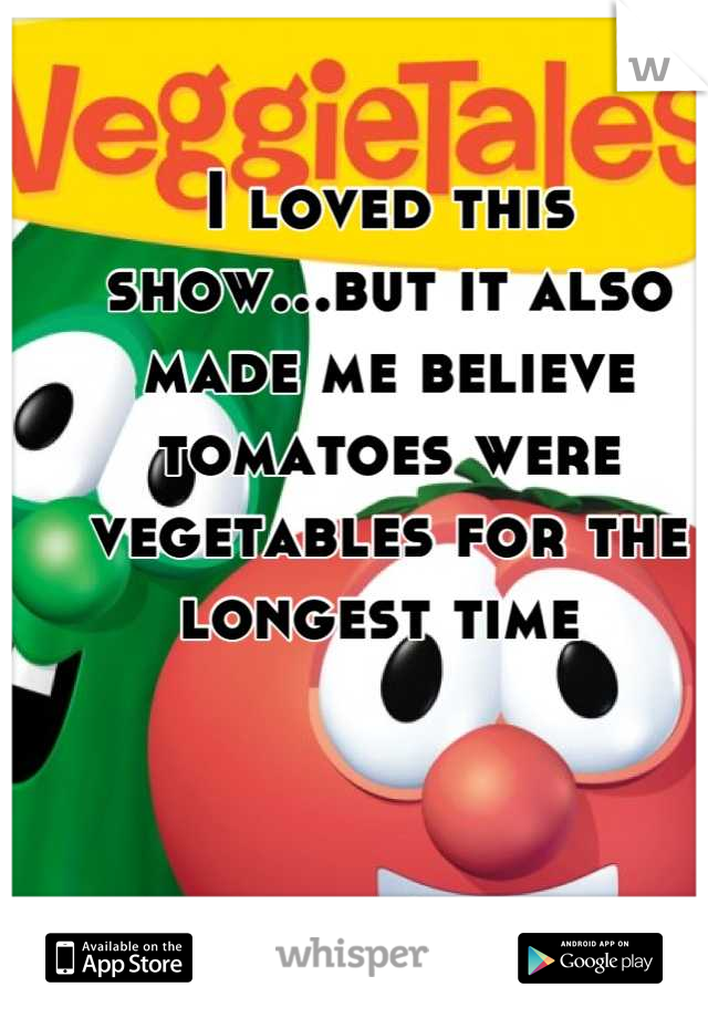 I loved this show...but it also made me believe tomatoes were vegetables for the longest time