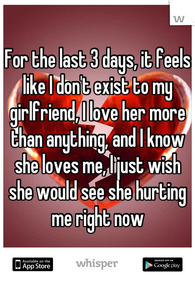 For the last 3 days, it feels like I don't exist to my girlfriend, I love her more than anything, and I know she loves me, I just wish she would see she hurting me right now