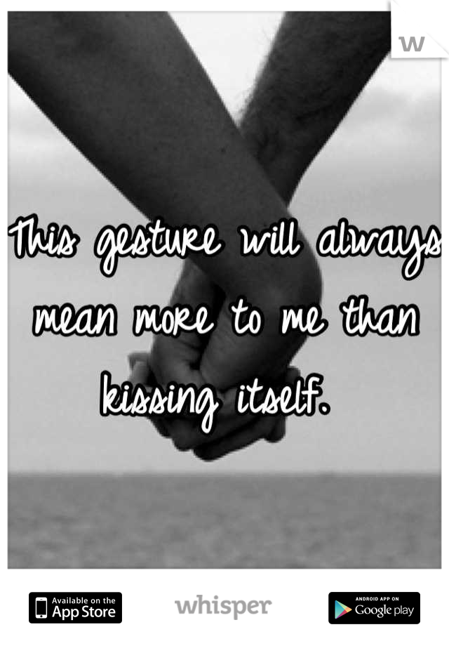This gesture will always mean more to me than kissing itself.