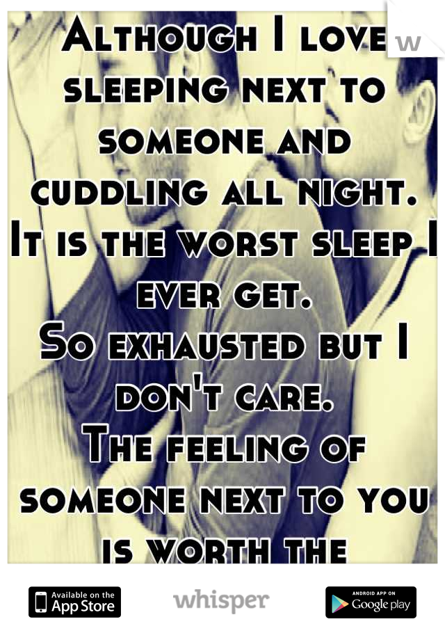 Although I love sleeping next to someone and cuddling all night. It is the worst sleep I ever get. So exhausted but I don't care. The feeling of someone next to you is worth the exhaustion!