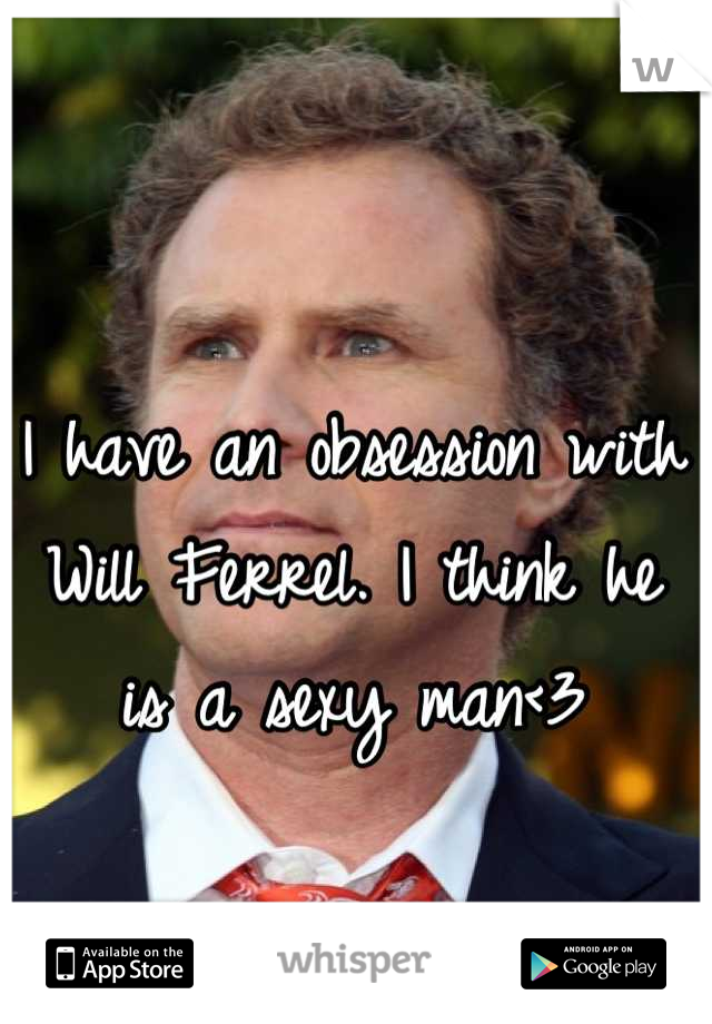 I have an obsession with Will Ferrel. I think he is a sexy man<3