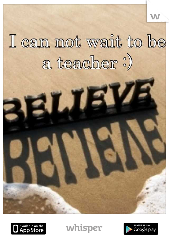 I can not wait to be a teacher :)