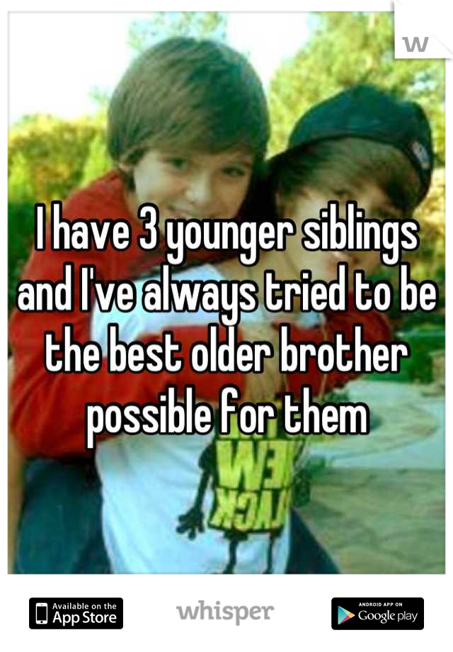 I have 3 younger siblings and I've always tried to be the best older brother possible for them