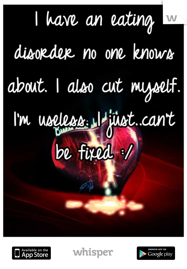 I have an eating disorder no one knows about. I also cut myself. I'm useless. I just..can't be fixed :/