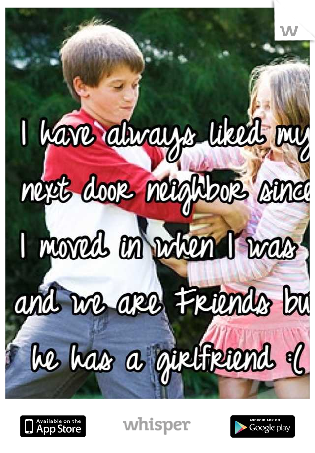 I have always liked my next door neighbor since I moved in when I was 1 and we are Friends but he has a girlfriend :(
