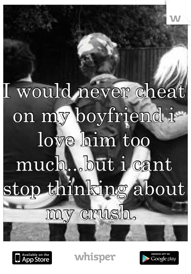 I would never cheat on my boyfriend i love him too much...but i cant stop thinking about my crush.