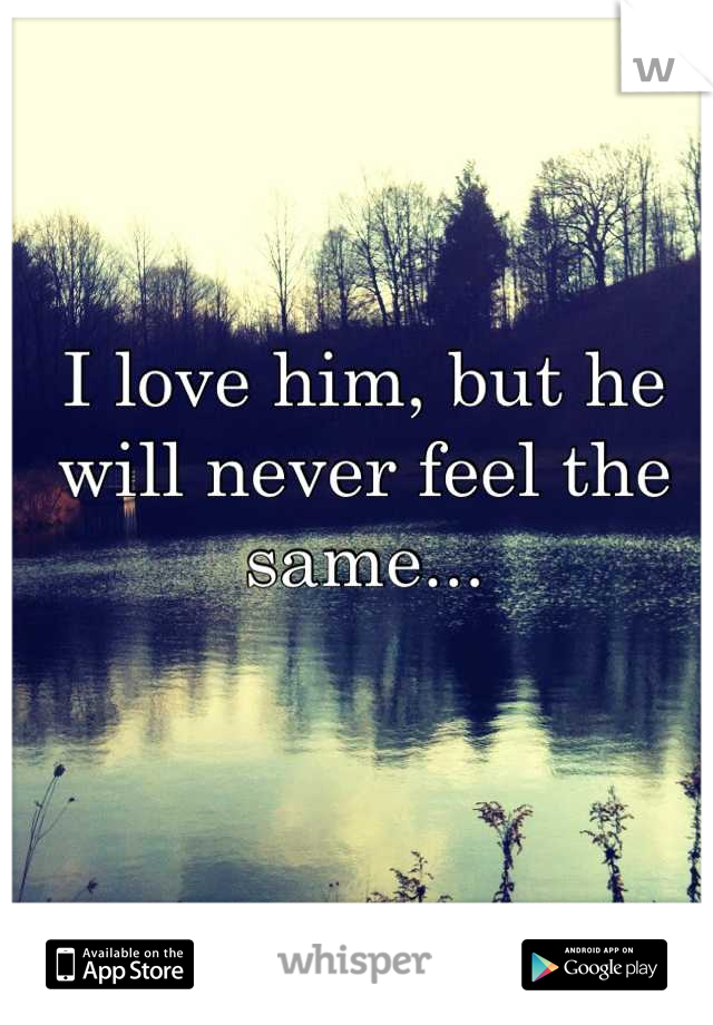 I love him, but he will never feel the same...
