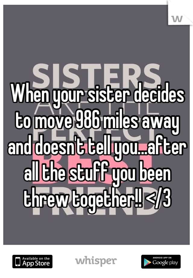 When your sister decides to move 986 miles away and doesn't tell you...after all the stuff you been threw together!! </3