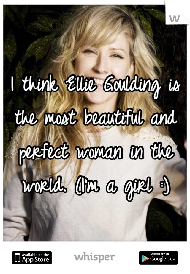 I think Ellie Goulding is the most beautiful and perfect woman in the world. (I'm a girl :)