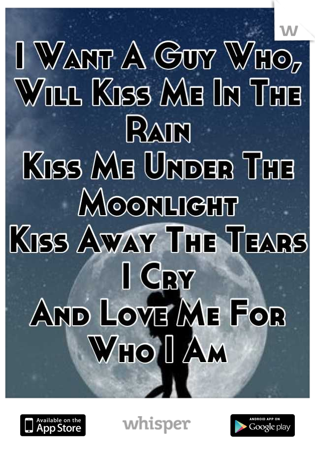 I Want A Guy Who, Will Kiss Me In The Rain Kiss Me Under The Moonlight Kiss Away The Tears I Cry And Love Me For Who I Am