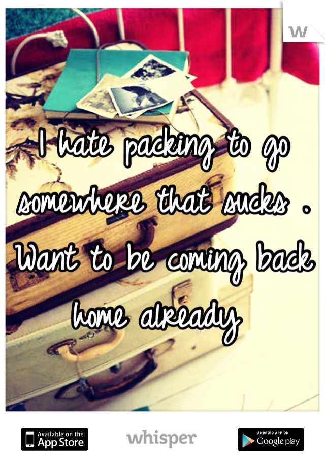I hate packing to go somewhere that sucks . Want to be coming back home already