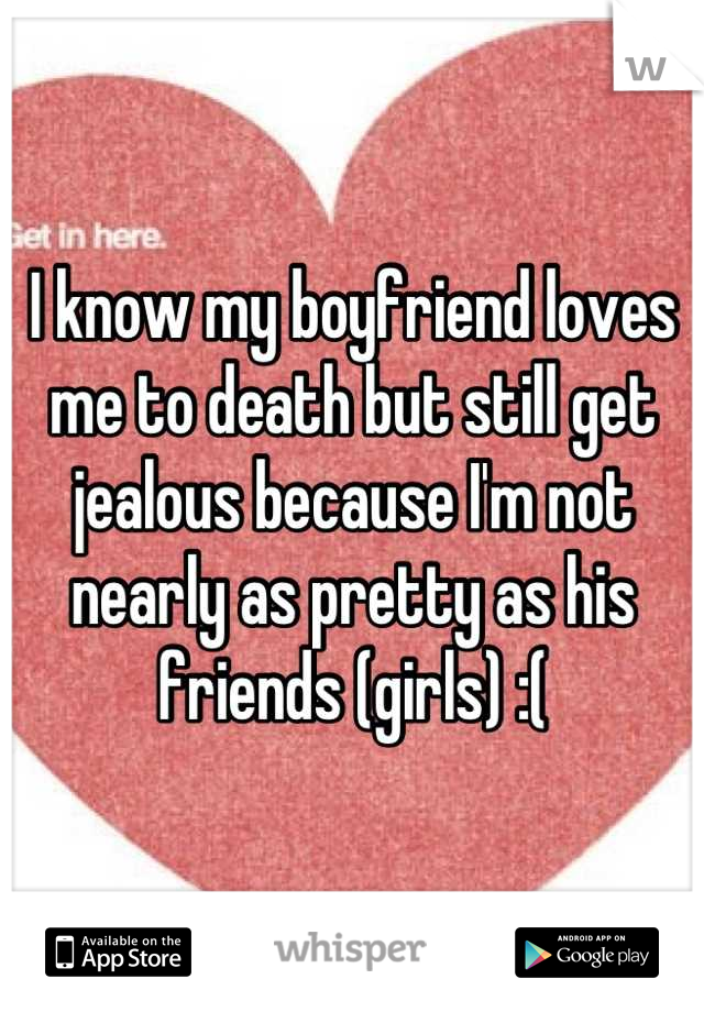 I know my boyfriend loves me to death but still get jealous because I'm not nearly as pretty as his friends (girls) :(